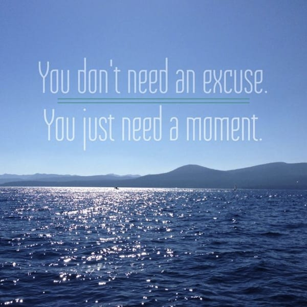 You don't need an excuse. You just need a moment.