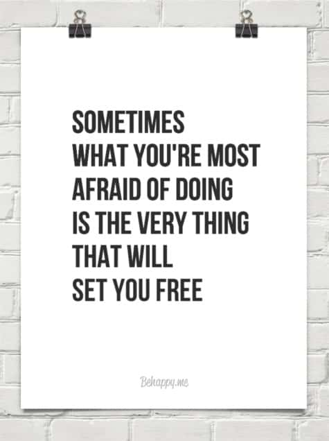 sometimes what you're most afraid of doing will set you free