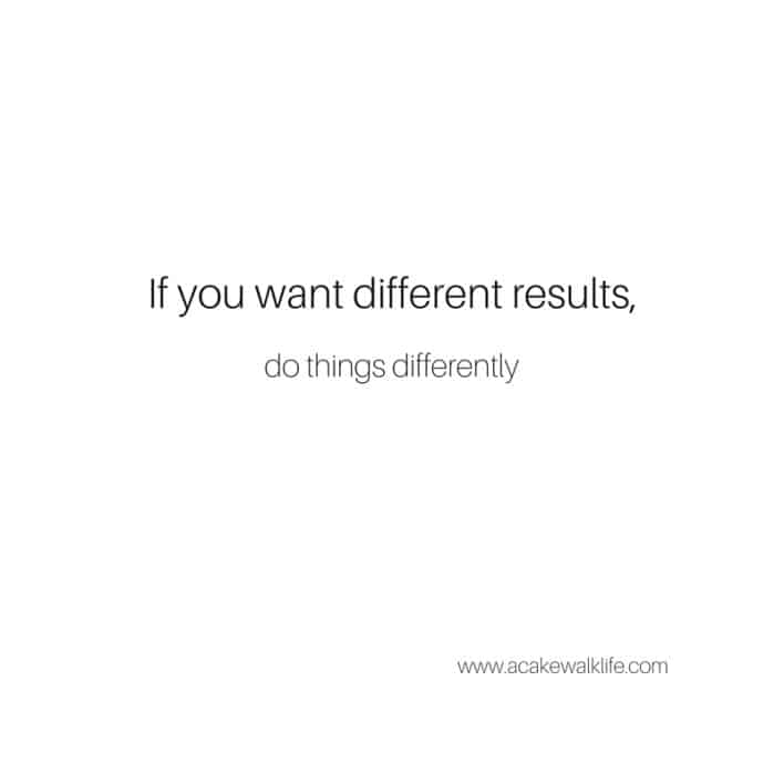 If you want different results, do things differently.